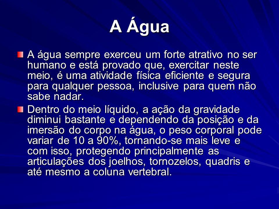 A Água A água sempre exerceu um forte atrativo no ser humano e está provado que, exercitar neste meio, é uma atividade física eficiente e segura para