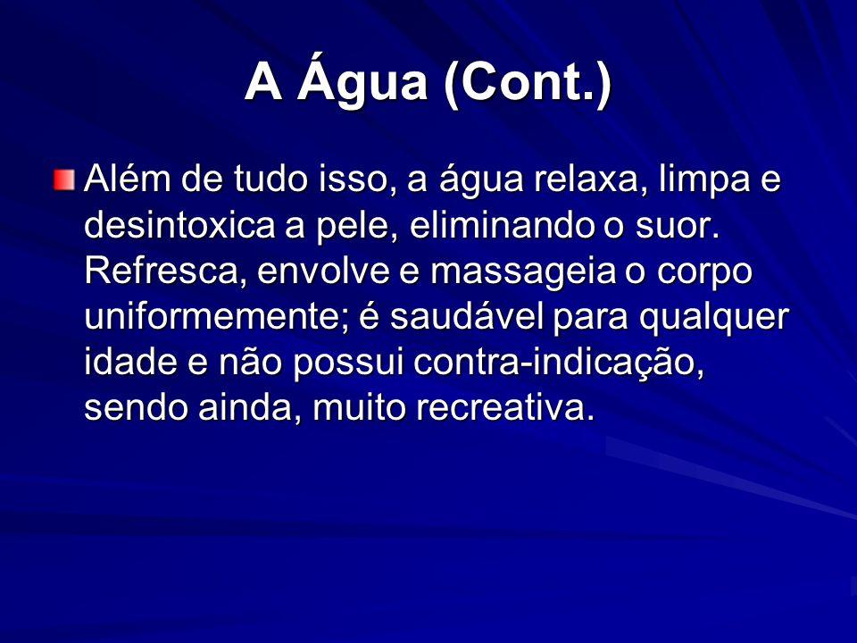 A Água (Cont.) Além de tudo isso, a água relaxa, limpa e desintoxica a pele, eliminando o suor. Refresca, envolve e massageia o corpo uniformemente; é