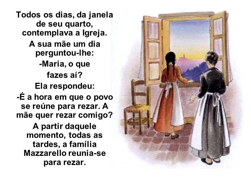 Todos os dias, da janela de seu quarto, contemplava a Igreja. A sua mãe um dia perguntou-lhe: -Maria, o que fazes aí? Ela respondeu: -É a hora em que