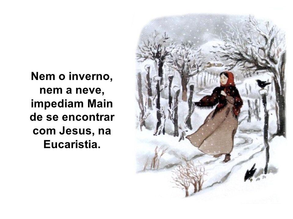 Nem o inverno, nem a neve, impediam Main de se encontrar com Jesus, na Eucaristia.