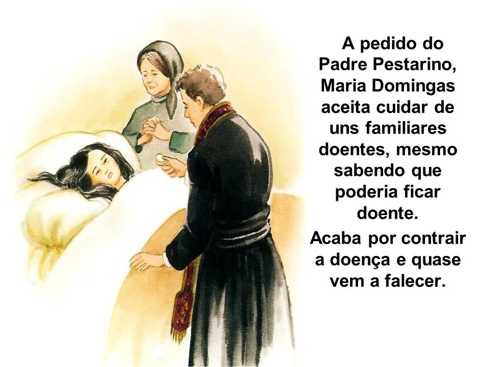 A pedido do Padre Pestarino, Maria Domingas aceita cuidar de uns familiares doentes, mesmo sabendo que poderia ficar doente. Acaba por contrair a doen