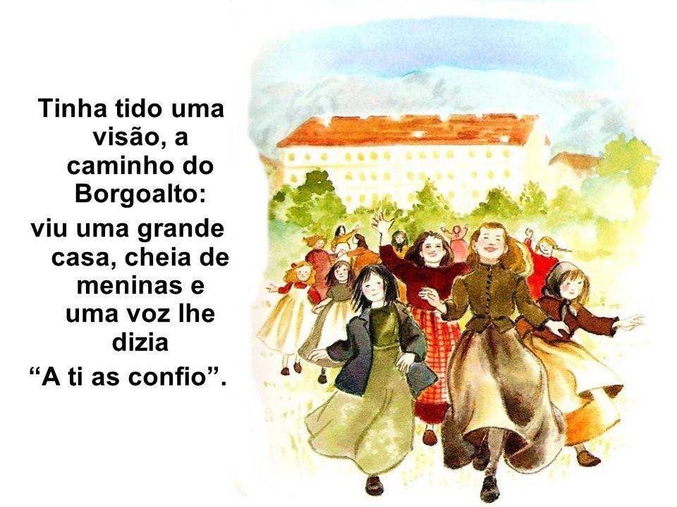 Tinha tido uma visão, a caminho do Borgoalto: viu uma grande casa, cheia de meninas e uma voz lhe dizia A ti as confio.