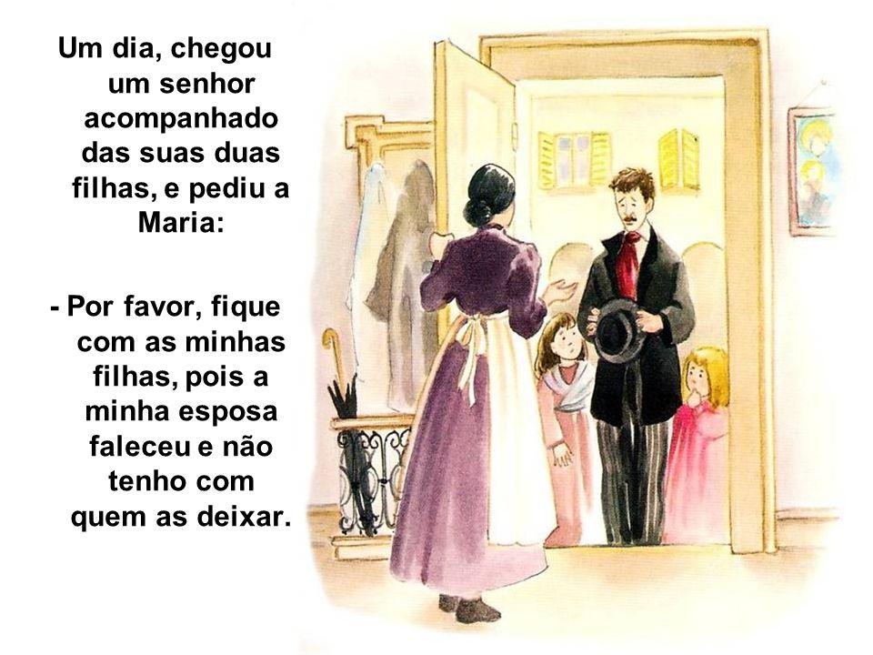 Um dia, chegou um senhor acompanhado das suas duas filhas, e pediu a Maria: - Por favor, fique com as minhas filhas, pois a minha esposa faleceu e não