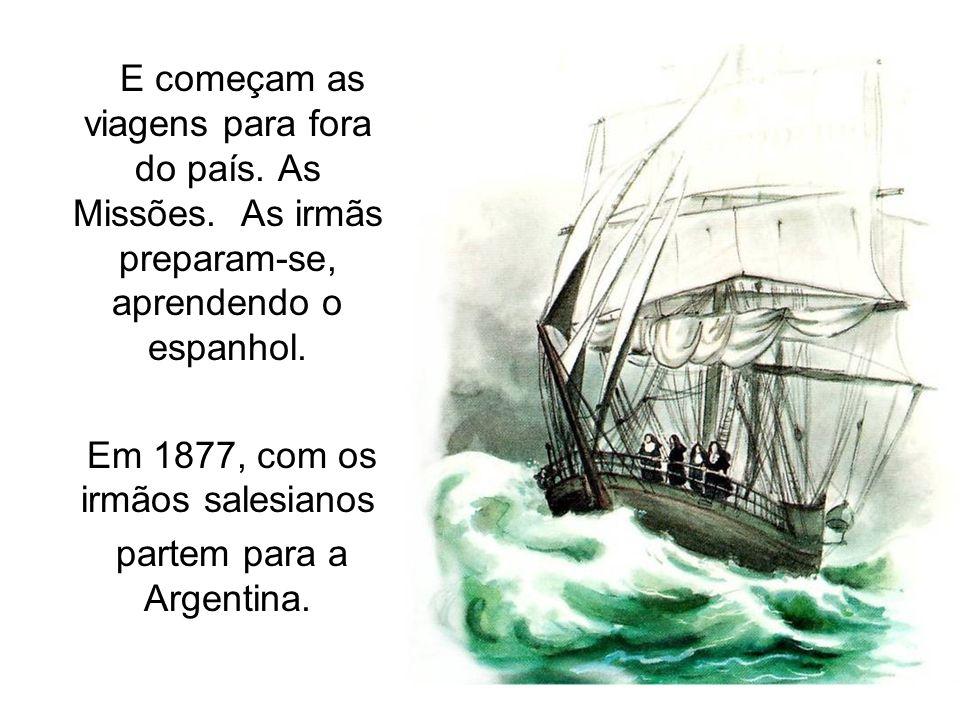 E começam as viagens para fora do país. As Missões. As irmãs preparam-se, aprendendo o espanhol. Em 1877, com os irmãos salesianos partem para a Argen