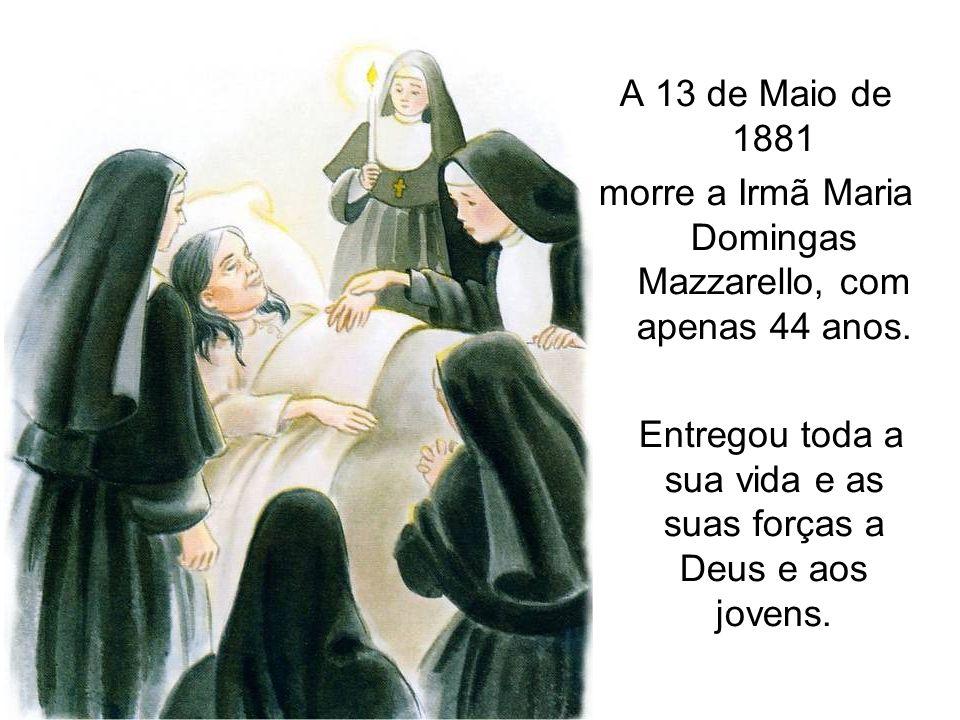 A 13 de Maio de 1881 morre a Irmã Maria Domingas Mazzarello, com apenas 44 anos. Entregou toda a sua vida e as suas forças a Deus e aos jovens.