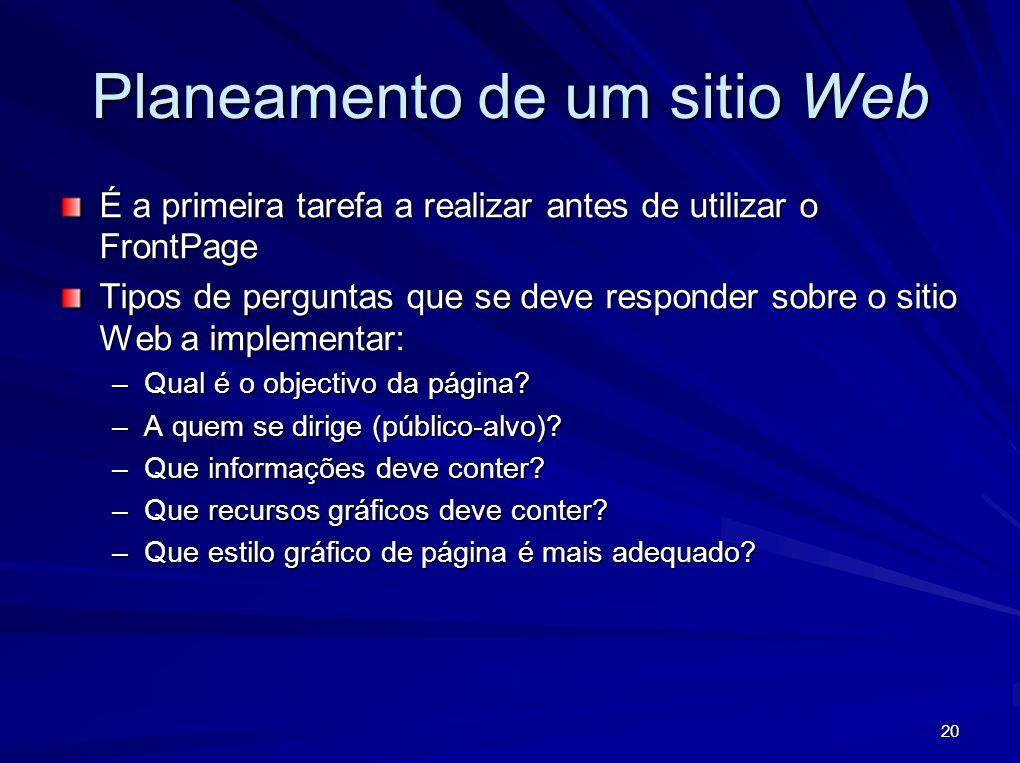 20 Planeamento de um sitio Web É a primeira tarefa a realizar antes de utilizar o FrontPage Tipos de perguntas que se deve responder sobre o sitio Web