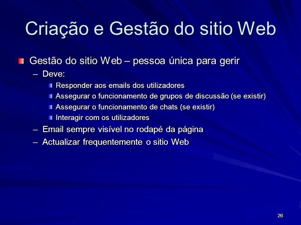 26 Criação e Gestão do sitio Web Gestão do sitio Web – pessoa única para gerir –Deve: Responder aos emails dos utilizadores Assegurar o funcionamento