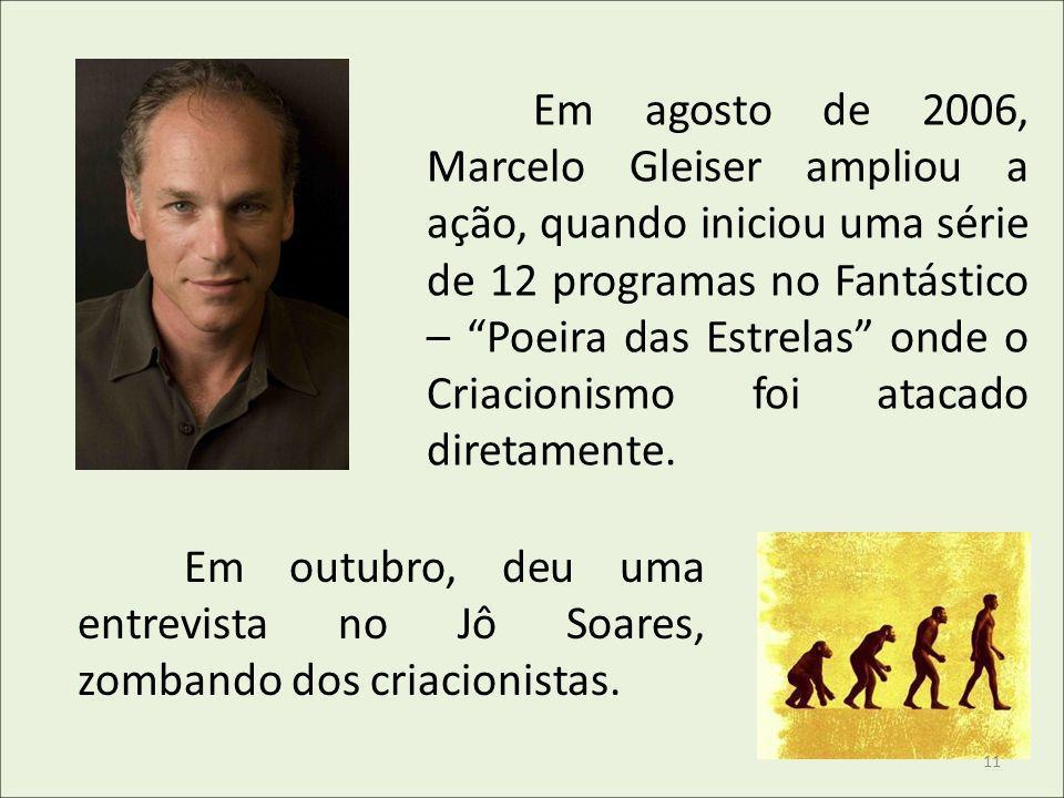 Em agosto de 2006, Marcelo Gleiser ampliou a ação, quando iniciou uma série de 12 programas no Fantástico – Poeira das Estrelas onde o Criacionismo fo