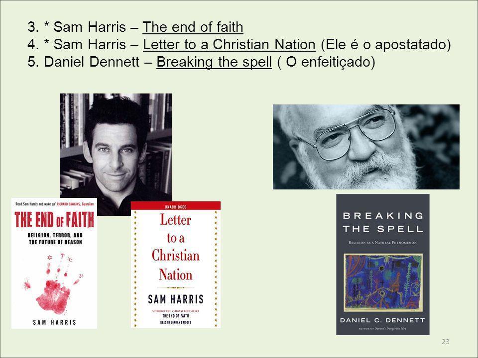3. * Sam Harris – The end of faith 4. * Sam Harris – Letter to a Christian Nation (Ele é o apostatado) 5. Daniel Dennett – Breaking the spell ( O enfe