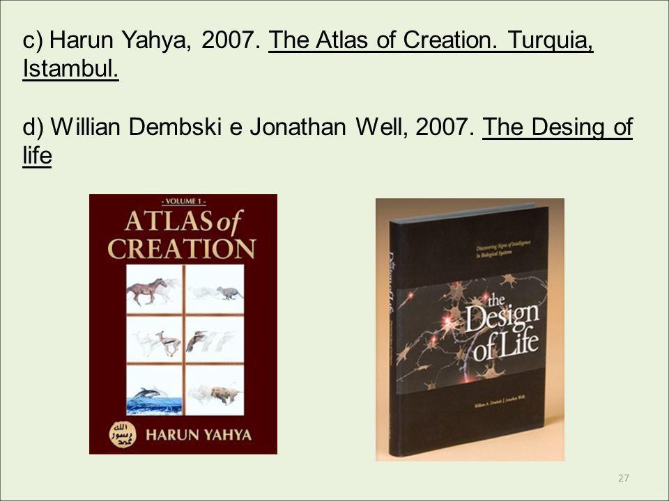 c) Harun Yahya, 2007. The Atlas of Creation. Turquia, Istambul. d) Willian Dembski e Jonathan Well, 2007. The Desing of life 27