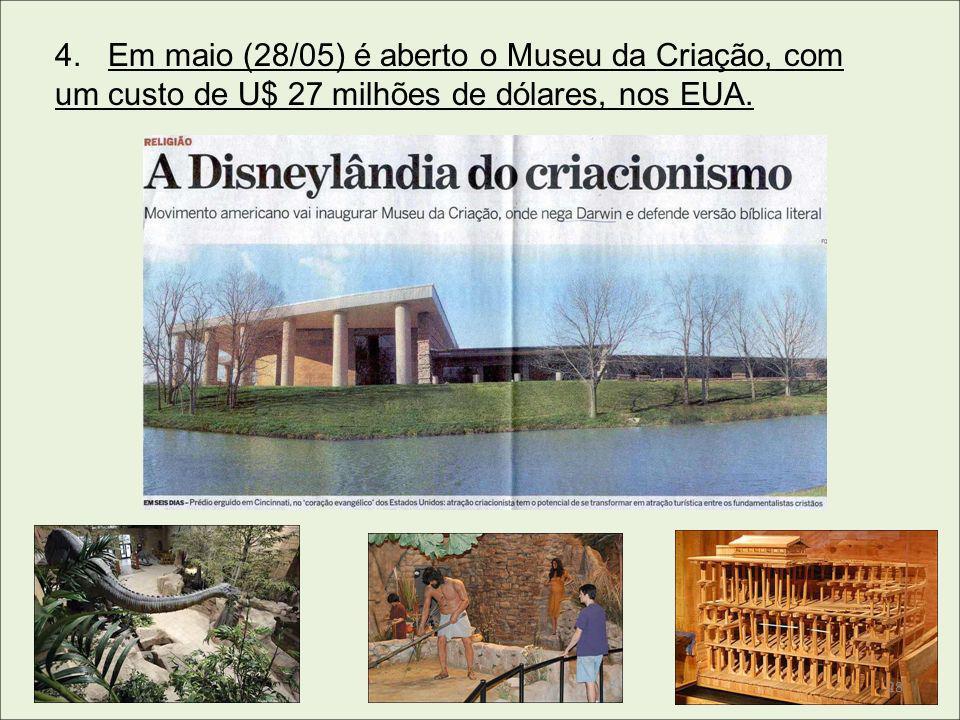 4. Em maio (28/05) é aberto o Museu da Criação, com um custo de U$ 27 milhões de dólares, nos EUA. 28