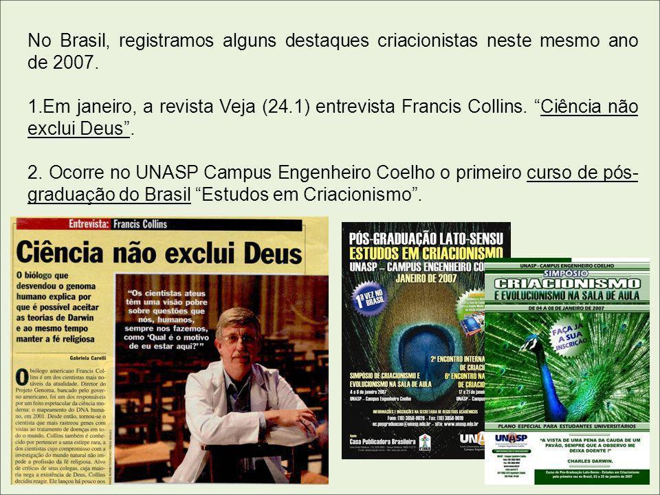 No Brasil, registramos alguns destaques criacionistas neste mesmo ano de 2007. 1.Em janeiro, a revista Veja (24.1) entrevista Francis Collins. Ciência