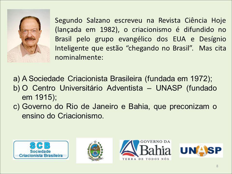 Segundo Salzano escreveu na Revista Ciência Hoje (lançada em 1982), o criacionismo é difundido no Brasil pelo grupo evangélico dos EUA e Desígnio Inte