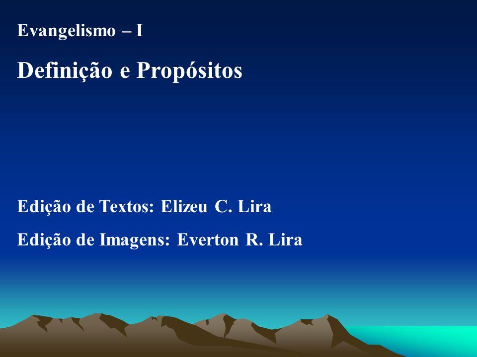 Evangelismo – I Definição e Propósitos Edição de Textos: Elizeu C. Lira Edição de Imagens: Everton R. Lira