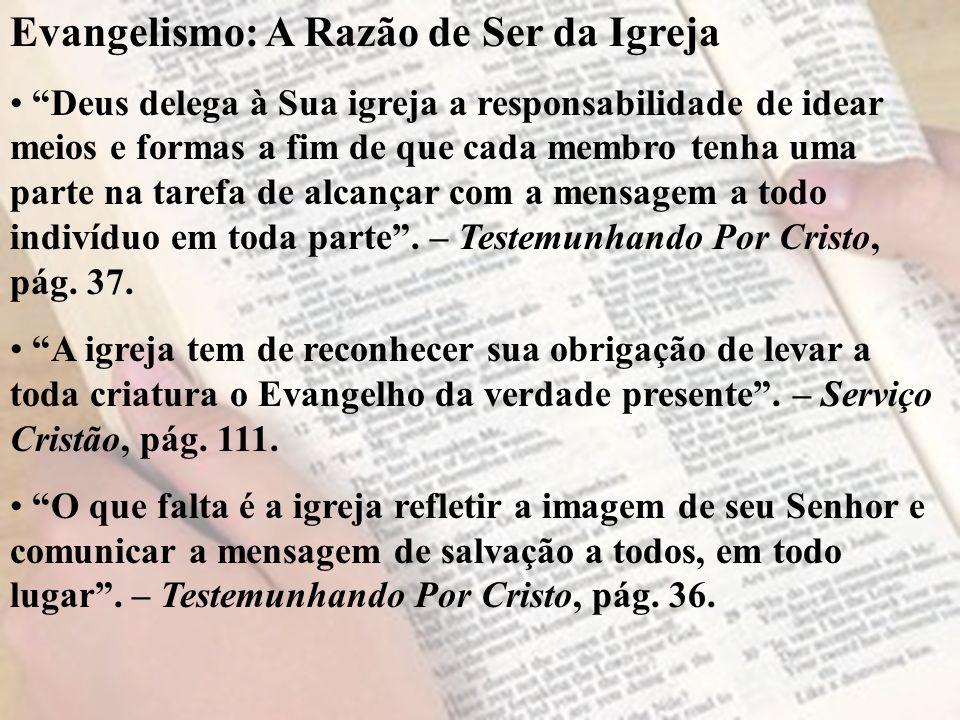 Evangelismo: A Razão de Ser da Igreja Deus delega à Sua igreja a responsabilidade de idear meios e formas a fim de que cada membro tenha uma parte na