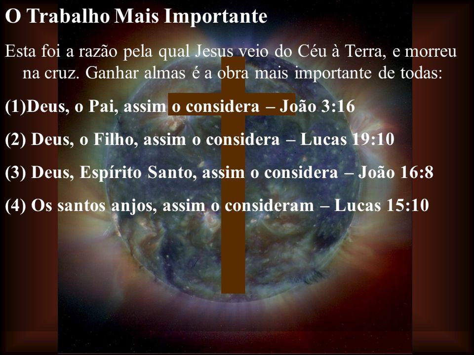 O Trabalho Mais Importante Esta foi a razão pela qual Jesus veio do Céu à Terra, e morreu na cruz. Ganhar almas é a obra mais importante de todas: (1)