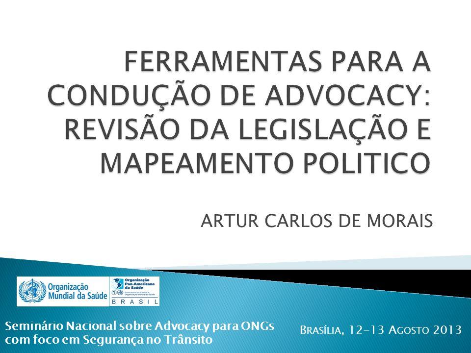 ARTUR CARLOS DE MORAIS Seminário Nacional sobre Advocacy para ONGs com foco em Segurança no Trânsito B RASÍLIA, 12-13 A GOSTO 2013