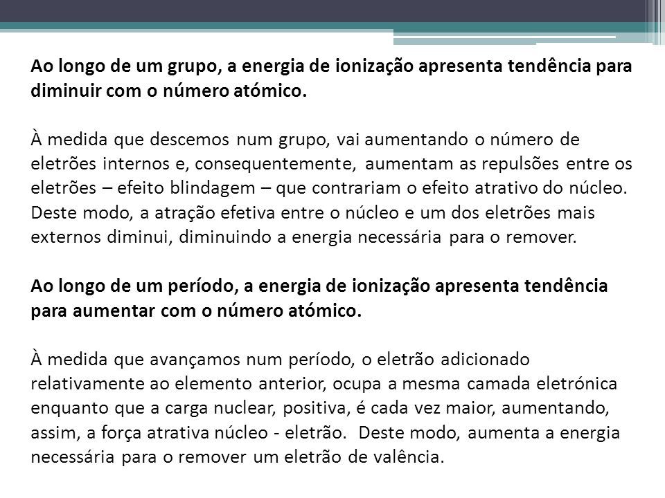Ao longo de um grupo, a energia de ionização apresenta tendência para diminuir com o número atómico. À medida que descemos num grupo, vai aumentando o