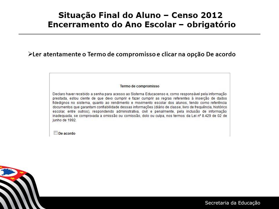 Situação Final do Aluno – Censo 2012 Encerramento do Ano Escolar – obrigatório Ler atentamente o Termo de compromisso e clicar na opção De acordo