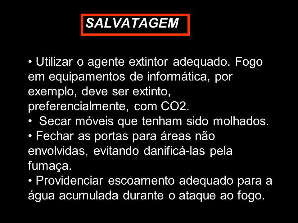 SALVATAGEM Utilizar o agente extintor adequado. Fogo em equipamentos de informática, por exemplo, deve ser extinto, preferencialmente, com CO2. Secar