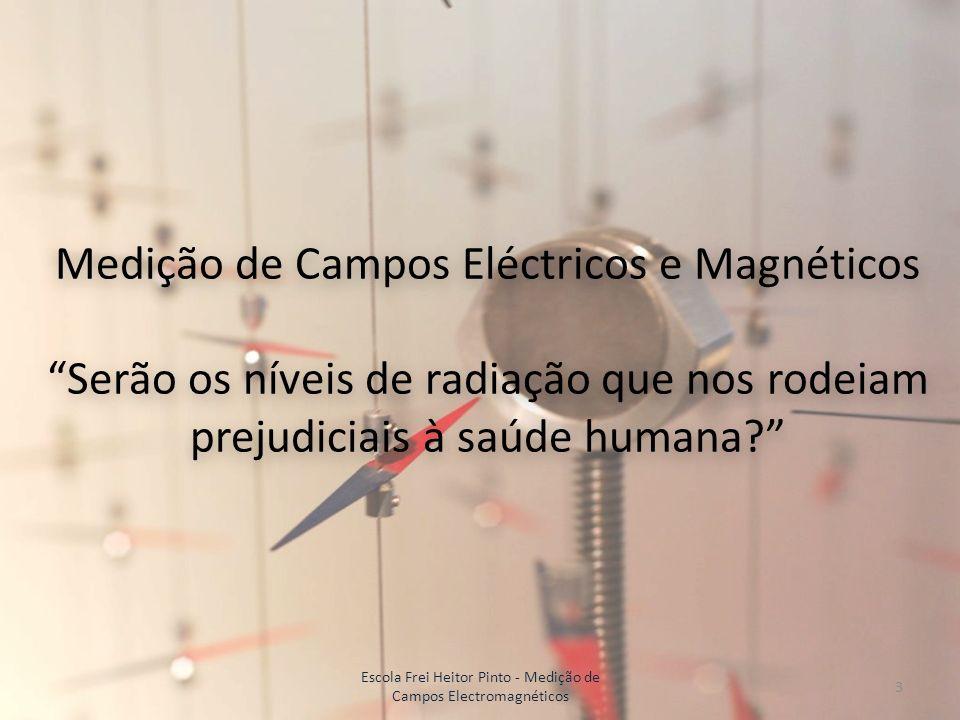 Medição de Campos Eléctricos e Magnéticos Serão os níveis de radiação que nos rodeiam prejudiciais à saúde humana? 3 Escola Frei Heitor Pinto - Mediçã