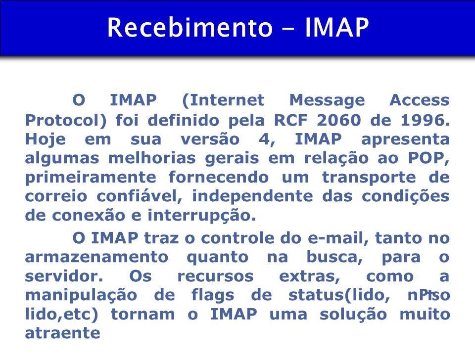 Recebimento - IMAP O IMAP (Internet Message Access Protocol) foi definido pela RCF 2060 de 1996. Hoje em sua versão 4, IMAP apresenta algumas melhoria