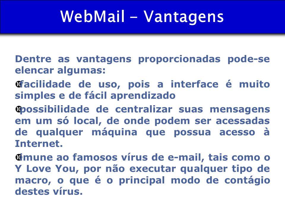 WebMail - Vantagens Dentre as vantagens proporcionadas pode-se elencar algumas: • facilidade de uso, pois a interface é muito simples e de fácil apren