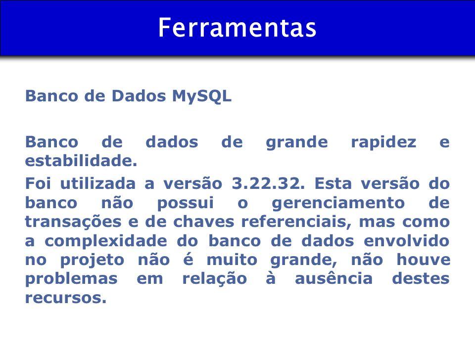 Ferramentas Banco de Dados MySQL Banco de dados de grande rapidez e estabilidade. Foi utilizada a versão 3.22.32. Esta versão do banco não possui o ge