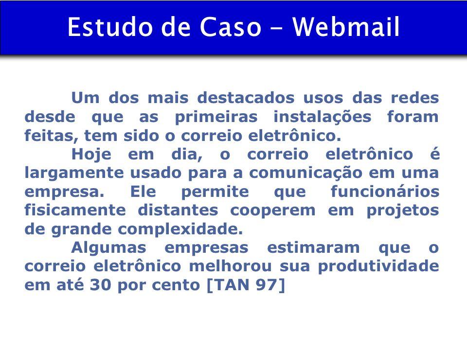 Estudo de Caso - Webmail Um dos mais destacados usos das redes desde que as primeiras instalações foram feitas, tem sido o correio eletrônico. Hoje em