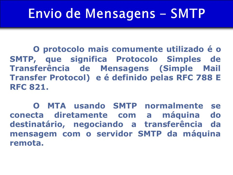 Envio de Mensagens - SMTP O protocolo mais comumente utilizado é o SMTP, que significa Protocolo Simples de Transferência de Mensagens (Simple Mail Tr