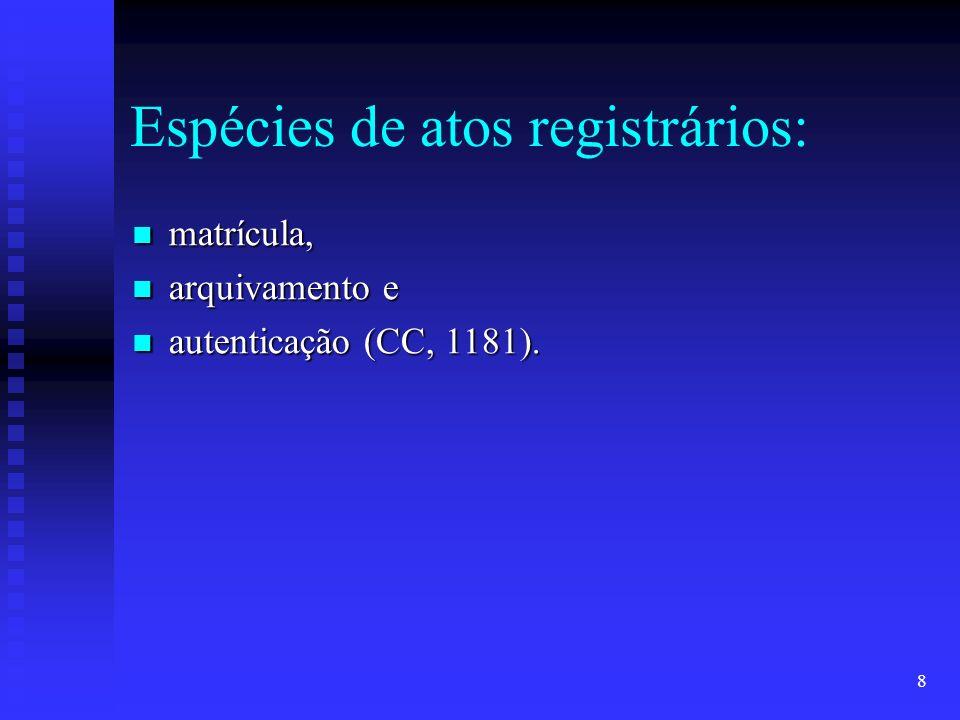 8 Espécies de atos registrários: matrícula, matrícula, arquivamento e arquivamento e autenticação (CC, 1181).