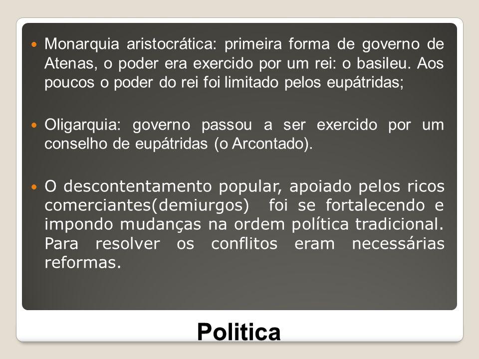 Politica Monarquia aristocrática: primeira forma de governo de Atenas, o poder era exercido por um rei: o basileu. Aos poucos o poder do rei foi limit
