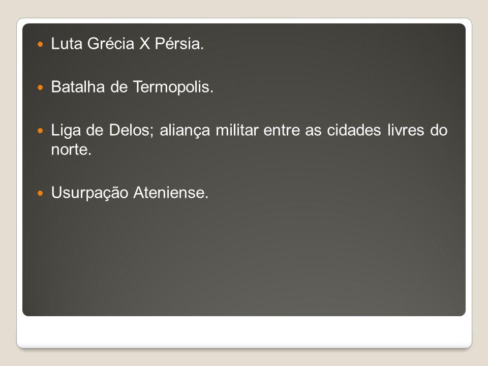 Luta Grécia X Pérsia. Batalha de Termopolis. Liga de Delos; aliança militar entre as cidades livres do norte. Usurpação Ateniense.
