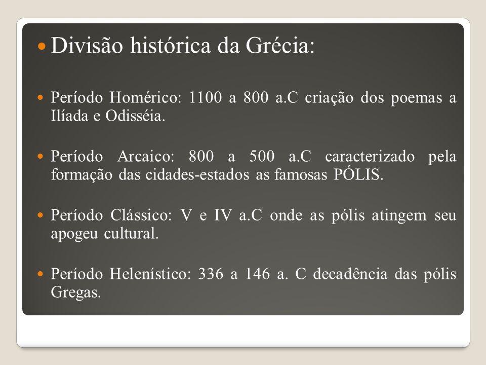 Divisão histórica da Grécia: Período Homérico: 1100 a 800 a.C criação dos poemas a Ilíada e Odisséia. Período Arcaico: 800 a 500 a.C caracterizado pel