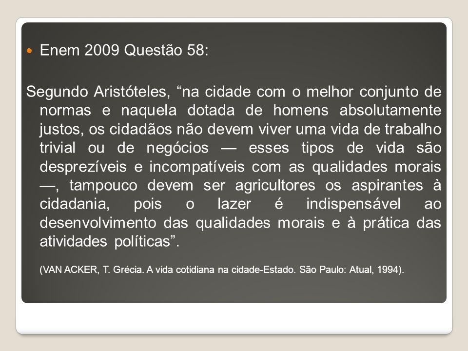 Enem 2009 Questão 58: Segundo Aristóteles, na cidade com o melhor conjunto de normas e naquela dotada de homens absolutamente justos, os cidadãos não