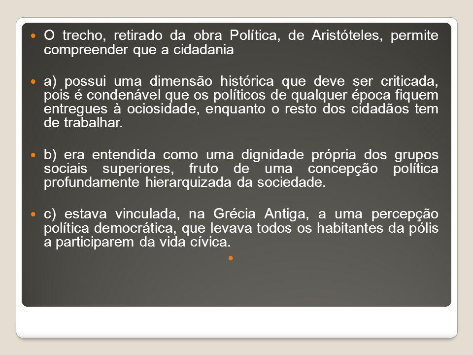 O trecho, retirado da obra Política, de Aristóteles, permite compreender que a cidadania a) possui uma dimensão histórica que deve ser criticada, pois