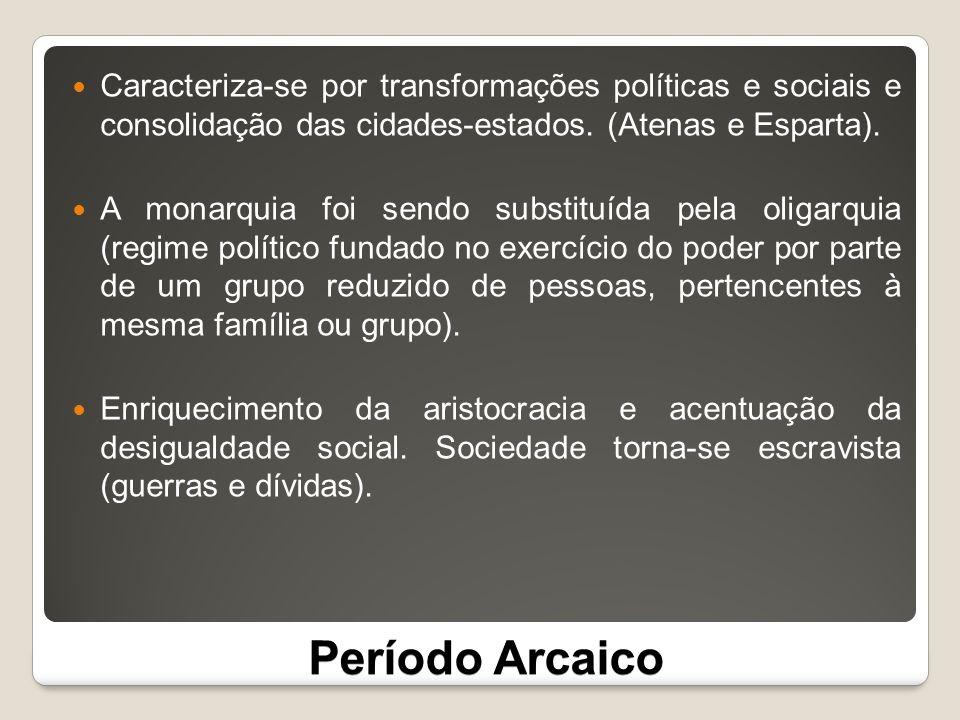 Período Arcaico Caracteriza-se por transformações políticas e sociais e consolidação das cidades-estados. (Atenas e Esparta). A monarquia foi sendo su