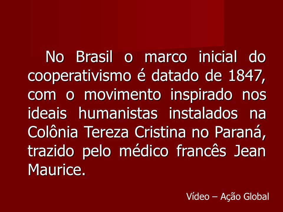 No Brasil o marco inicial do cooperativismo é datado de 1847, com o movimento inspirado nos ideais humanistas instalados na Colônia Tereza Cristina no Paraná, trazido pelo médico francês Jean Maurice.