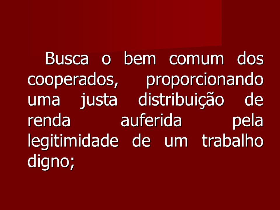 Busca o bem comum dos cooperados, proporcionando uma justa distribuição de renda auferida pela legitimidade de um trabalho digno;