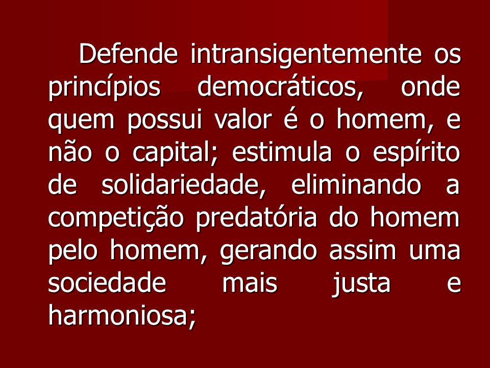 Defende intransigentemente os princípios democráticos, onde quem possui valor é o homem, e não o capital; estimula o espírito de solidariedade, eliminando a competição predatória do homem pelo homem, gerando assim uma sociedade mais justa e harmoniosa;