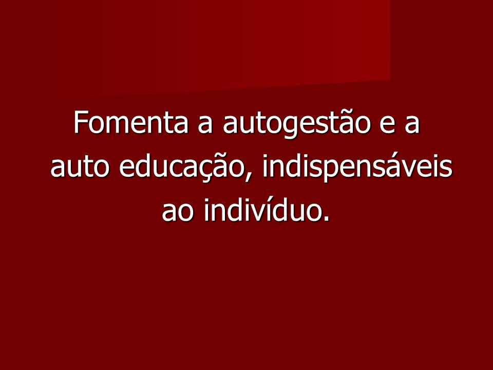 Fomenta a autogestão e a auto educação, indispensáveis auto educação, indispensáveis ao indivíduo.