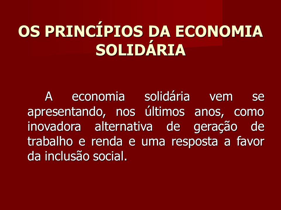OS PRINCÍPIOS DA ECONOMIA SOLIDÁRIA A economia solidária vem se apresentando, nos últimos anos, como inovadora alternativa de geração de trabalho e renda e uma resposta a favor da inclusão social.