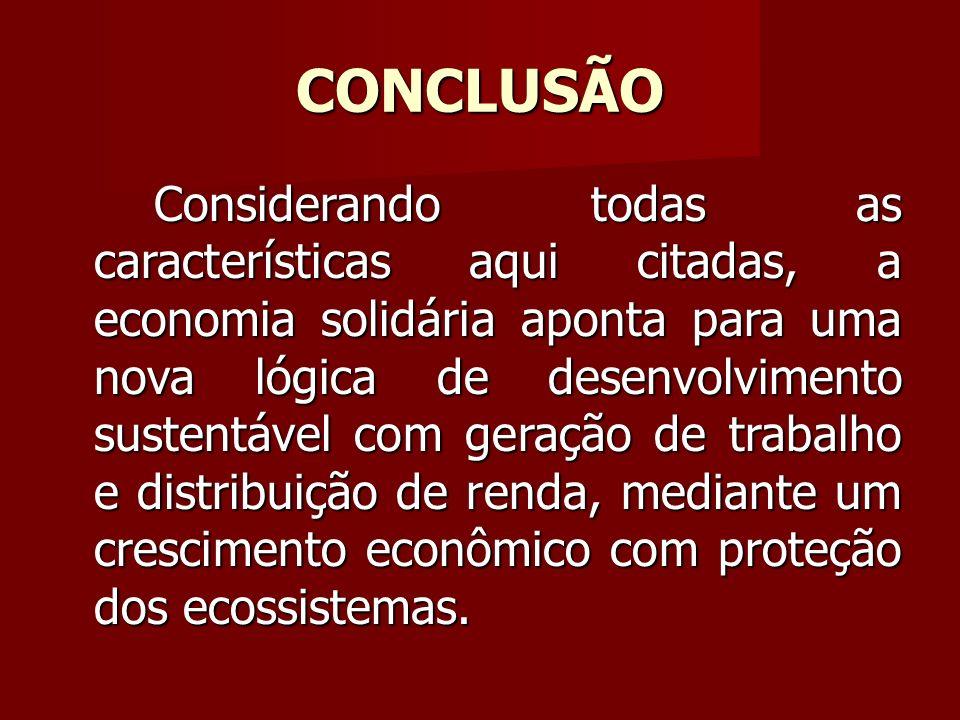 CONCLUSÃO Considerando todas as características aqui citadas, a economia solidária aponta para uma nova lógica de desenvolvimento sustentável com geração de trabalho e distribuição de renda, mediante um crescimento econômico com proteção dos ecossistemas.