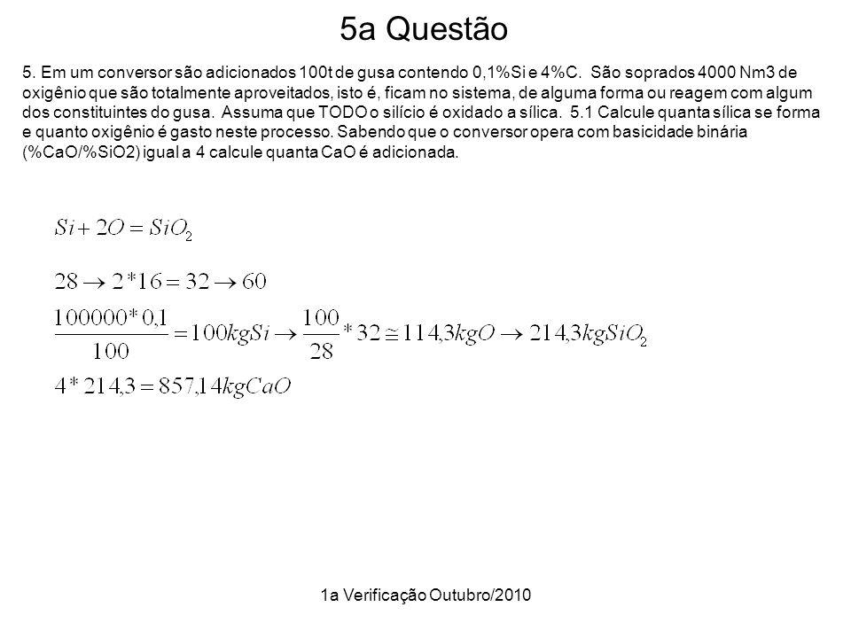 1a Verificação Outubro/2010 5a Questão 5. Em um conversor são adicionados 100t de gusa contendo 0,1%Si e 4%C. São soprados 4000 Nm3 de oxigênio que sã