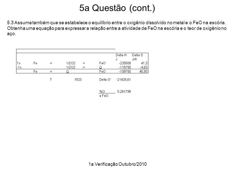 1a Verificação Outubro/2010 5a Questão (cont.) 5.3 Assuma também que se estabelece o equilíbrio entre o oxigênio dissolvido no metal e o FeO na escóri