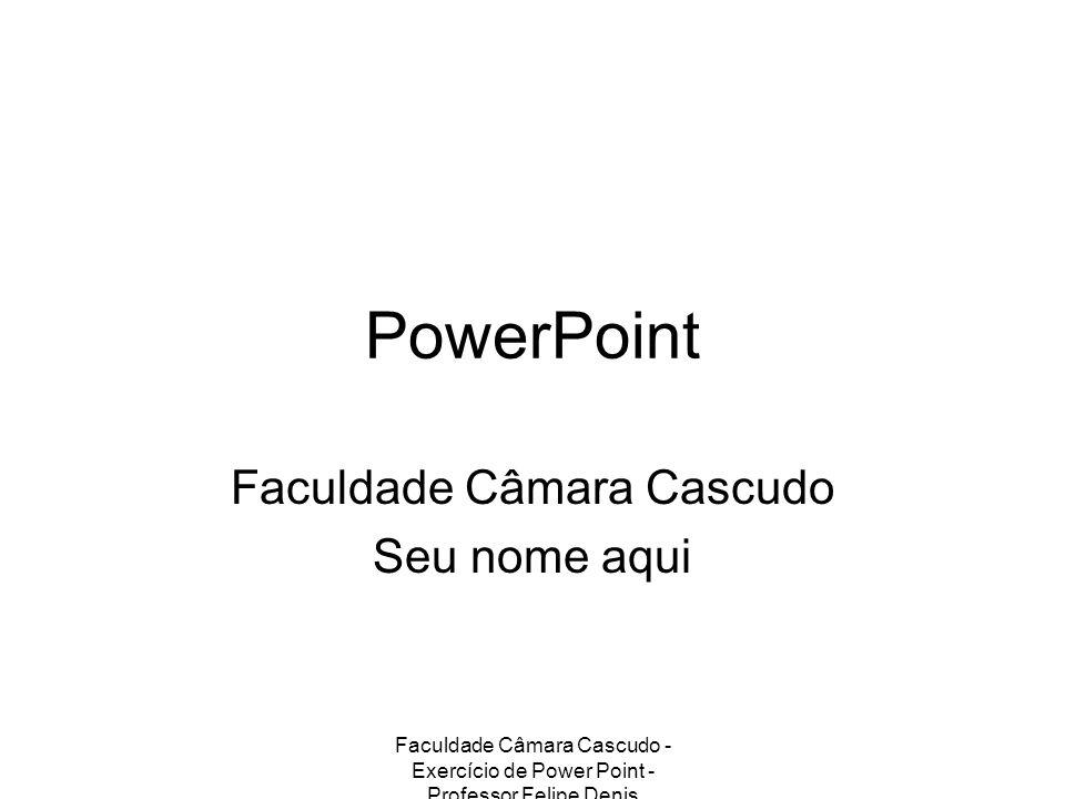 Faculdade Câmara Cascudo - Exercício de Power Point - Professor Felipe Denis PowerPoint Faculdade Câmara Cascudo Seu nome aqui