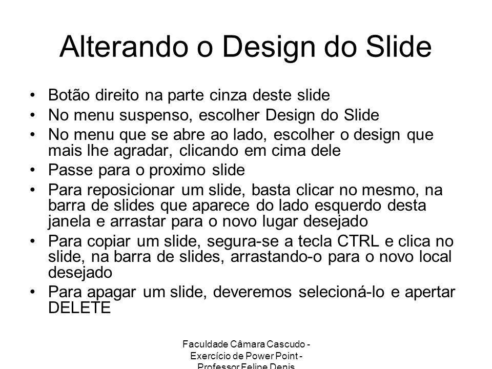 Faculdade Câmara Cascudo - Exercício de Power Point - Professor Felipe Denis Alterando o Design do Slide Botão direito na parte cinza deste slide No m