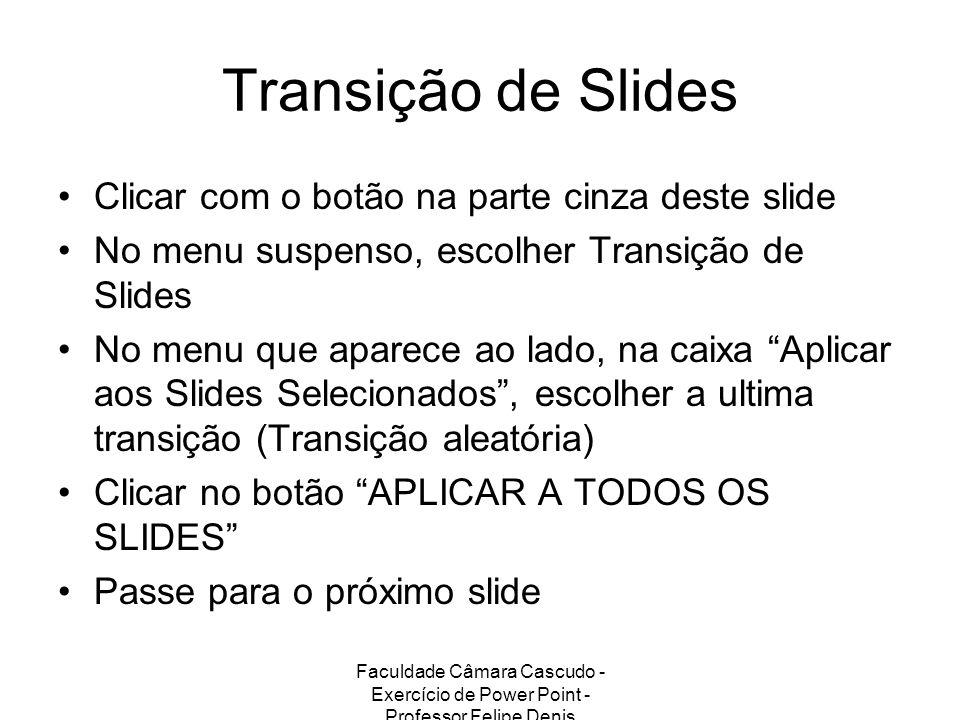 Faculdade Câmara Cascudo - Exercício de Power Point - Professor Felipe Denis Transição de Slides Clicar com o botão na parte cinza deste slide No menu