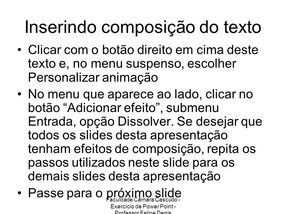 Faculdade Câmara Cascudo - Exercício de Power Point - Professor Felipe Denis Inserindo composição do texto Clicar com o botão direito em cima deste te