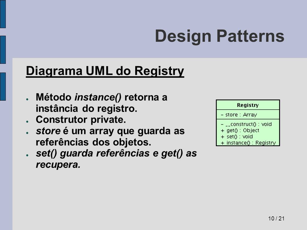 Design Patterns Diagrama UML do Registry Método instance() retorna a instância do registro. Construtor private. store é um array que guarda as referên